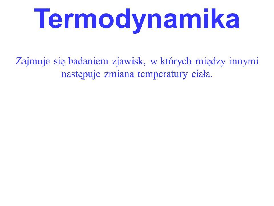 Zajmuje się badaniem zjawisk, w których między innymi następuje zmiana temperatury ciała. Termodynamika