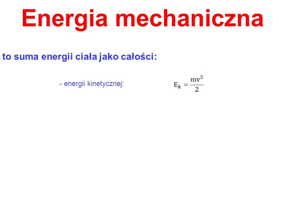 Energia mechaniczna to suma energii ciała jako całości: - energii kinetycznej: