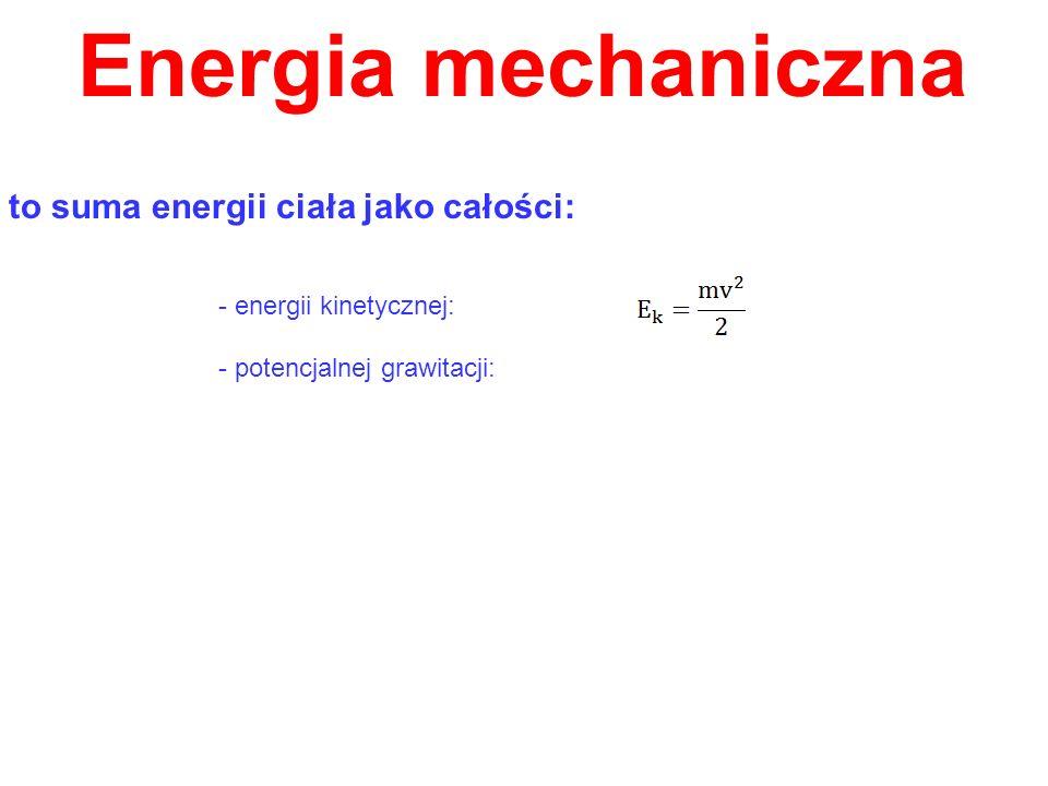 Energia mechaniczna to suma energii ciała jako całości: - energii kinetycznej: - potencjalnej grawitacji: