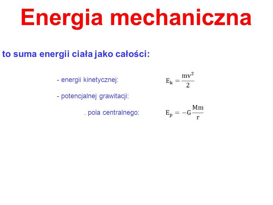 Energia mechaniczna to suma energii ciała jako całości: - energii kinetycznej: - potencjalnej grawitacji:. pola centralnego: