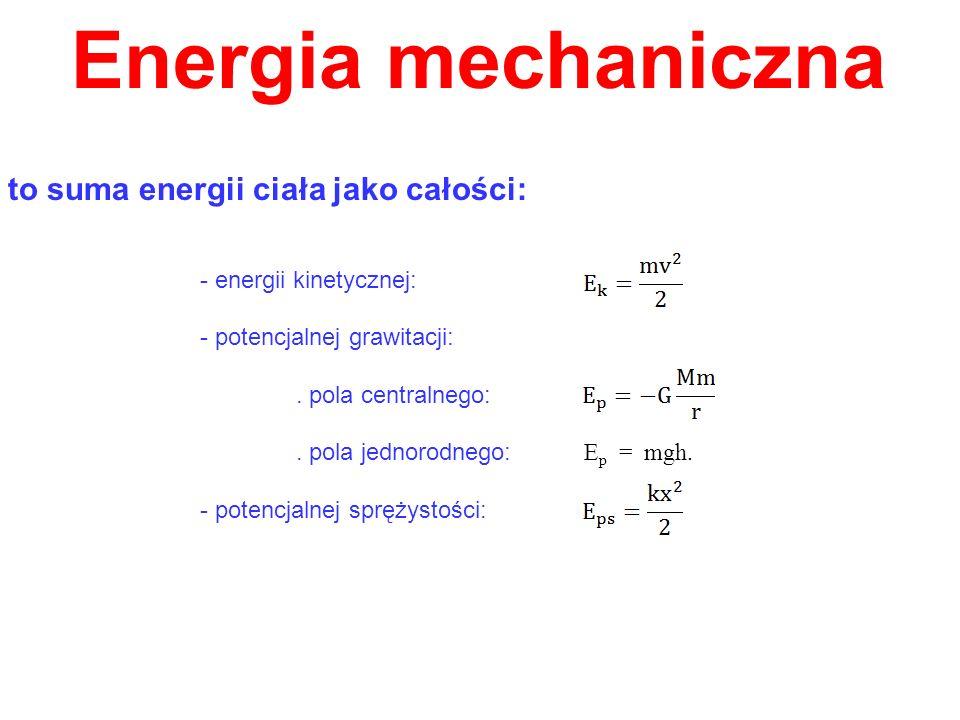Energia mechaniczna to suma energii ciała jako całości: - energii kinetycznej: - potencjalnej grawitacji:. pola centralnego:. pola jednorodnego: E p =