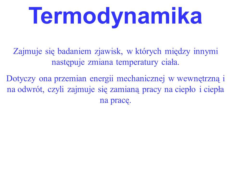 Zajmuje się badaniem zjawisk, w których między innymi następuje zmiana temperatury ciała. Termodynamika Dotyczy ona przemian energii mechanicznej w we
