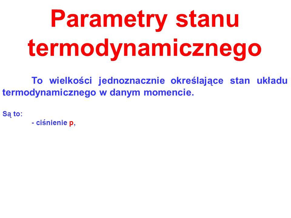 Parametry stanu termodynamicznego To wielkości jednoznacznie określające stan układu termodynamicznego w danym momencie. Są to: - ciśnienie p,