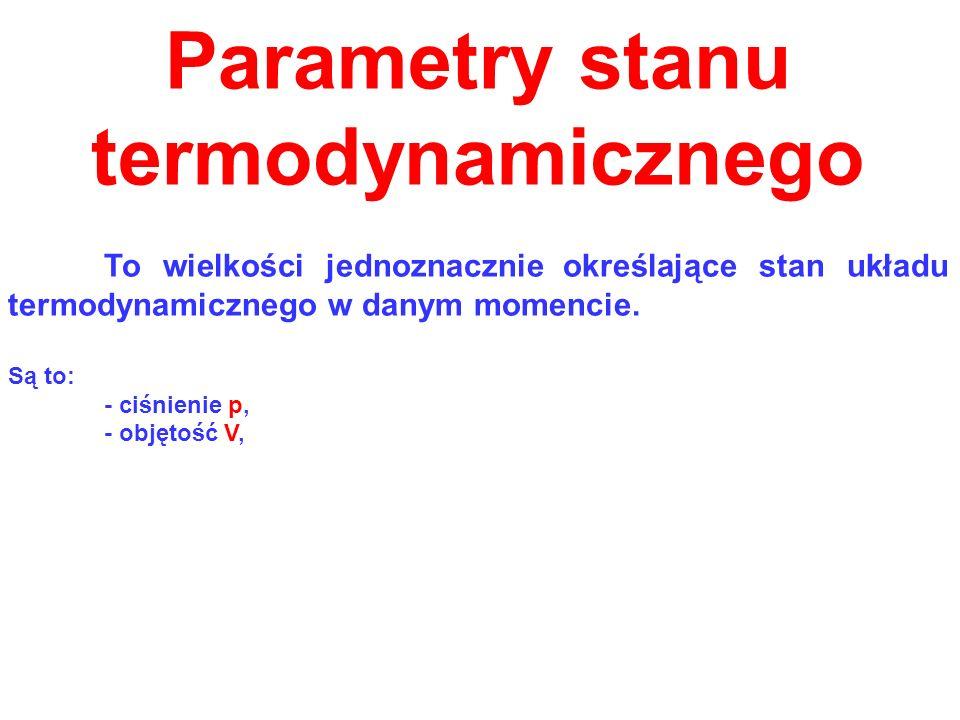 Parametry stanu termodynamicznego To wielkości jednoznacznie określające stan układu termodynamicznego w danym momencie. Są to: - ciśnienie p, - objęt