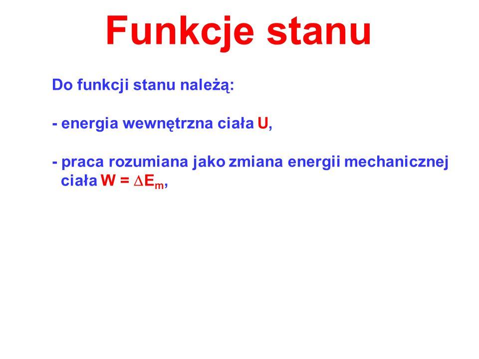 Funkcje stanu Do funkcji stanu należą: - energia wewnętrzna ciała U, - praca rozumiana jako zmiana energii mechanicznej ciała W = E m,