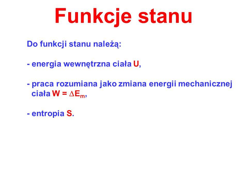 Funkcje stanu Do funkcji stanu należą: - energia wewnętrzna ciała U, - praca rozumiana jako zmiana energii mechanicznej ciała W = E m, - entropia S.