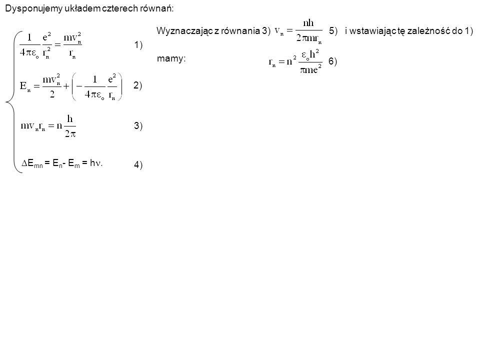 Dysponujemy układem czterech równań: 1) E mn = E n - E m = h. 2) 3) 4) Wyznaczając z równania 3) 5) i wstawiając tę zależność do 1) mamy: 6)