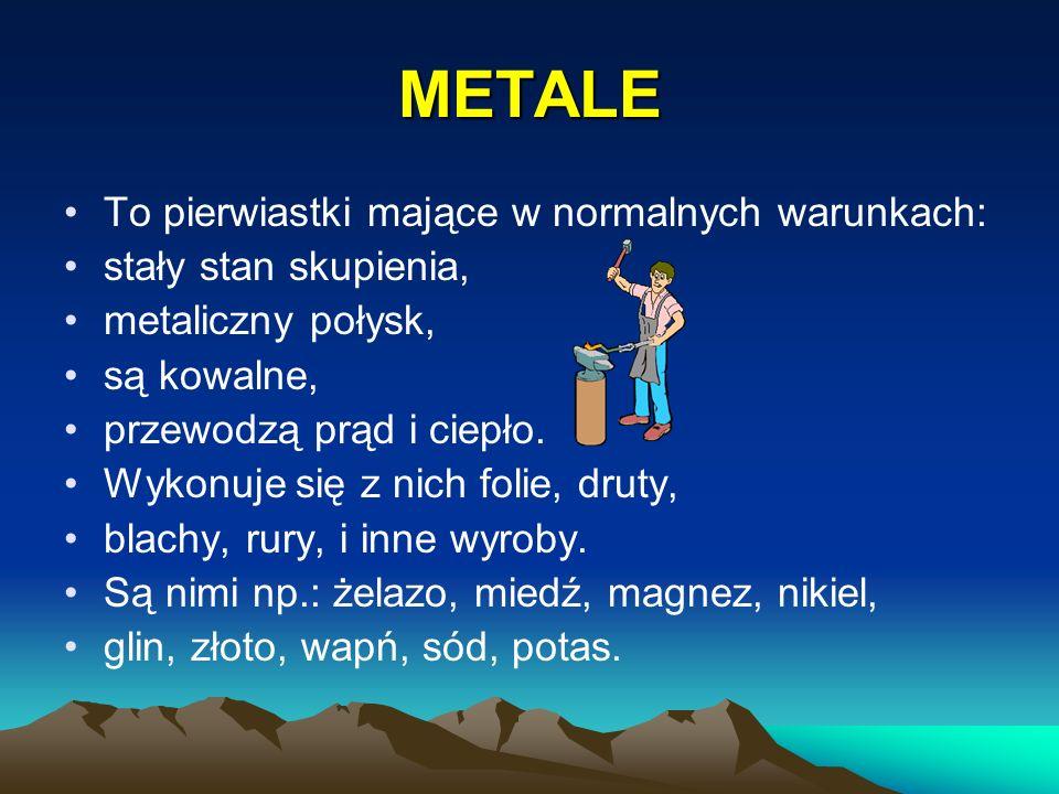 METALE To pierwiastki mające w normalnych warunkach: stały stan skupienia, metaliczny połysk, są kowalne, przewodzą prąd i ciepło. Wykonuje się z nich