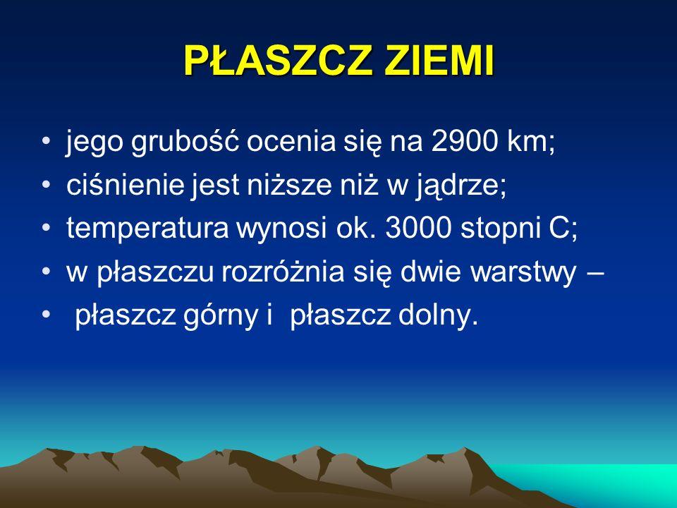 PŁASZCZ ZIEMI jego grubość ocenia się na 2900 km; ciśnienie jest niższe niż w jądrze; temperatura wynosi ok. 3000 stopni C; w płaszczu rozróżnia się d