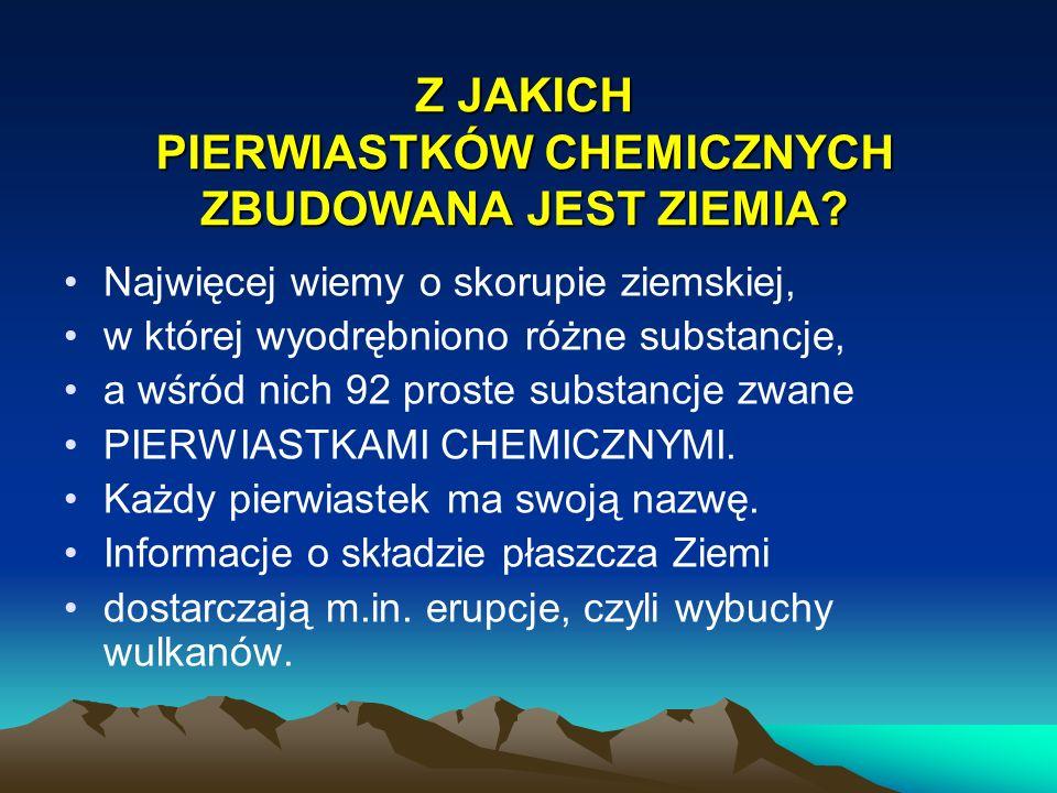 Z JAKICH PIERWIASTKÓW CHEMICZNYCH ZBUDOWANA JEST ZIEMIA? Najwięcej wiemy o skorupie ziemskiej, w której wyodrębniono różne substancje, a wśród nich 92