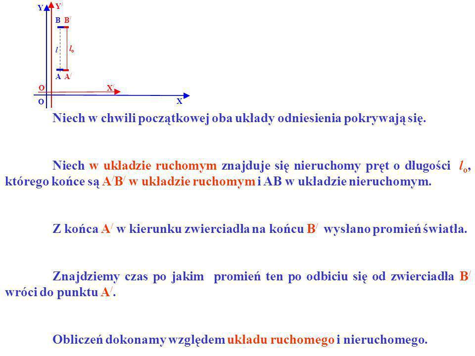 B B/B/ A/A/ A Y X Y/Y/ X/X/ O O/O/ lolo l Niech w chwili początkowej oba układy odniesienia pokrywają się. Niech w układzie ruchomym znajduje się nier