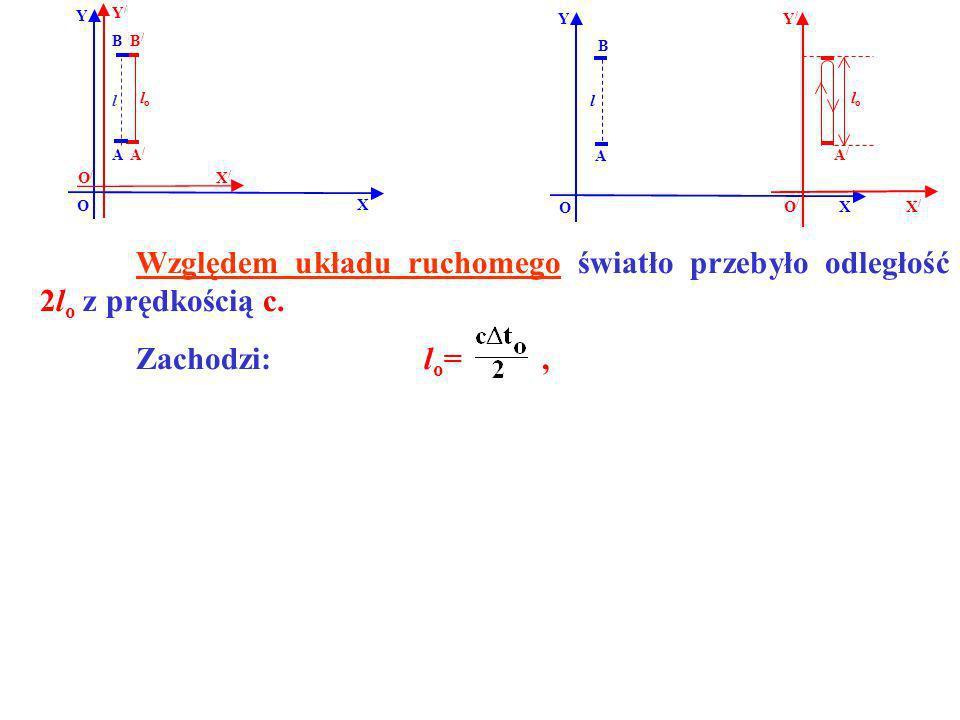 B B/B/ A/A/ A Y X Y/Y/ X/X/ O O/O/ lolo Względem układu ruchomego światło przebyło odległość 2l o z prędkością c. Zachodzi: l o =, l B A l Y O X A/A/