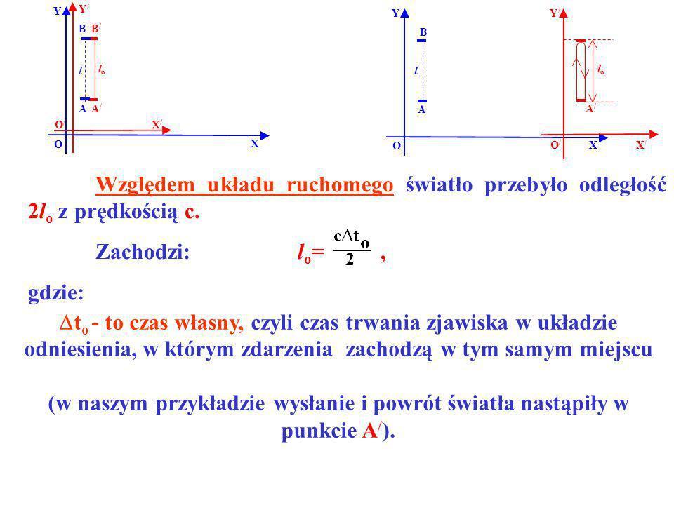 B B/B/ A/A/ A Y X Y/Y/ X/X/ O O/O/ lolo Względem układu ruchomego światło przebyło odległość 2l o z prędkością c. Zachodzi: l o =, gdzie: l t o - to c