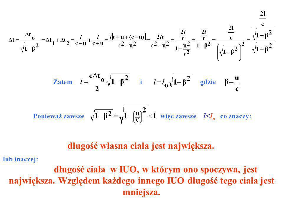 Zatem i gdzie Ponieważ zawsze więc zawsze l<l o co znaczy: długość własna ciała jest największa. lub inaczej: długość ciała w IUO, w którym ono spoczy