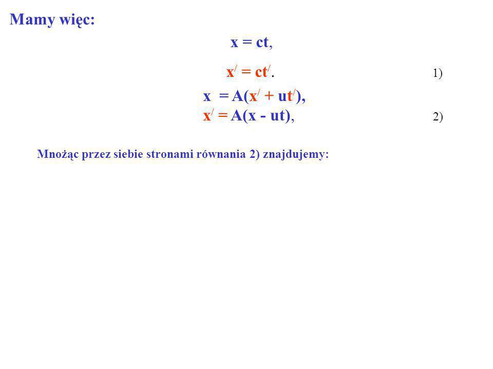 x = ct, x / = ct /. 1) x = A(x / + ut / ), x / = A(x - ut), 2) Mamy więc: Mnożąc przez siebie stronami równania 2) znajdujemy: