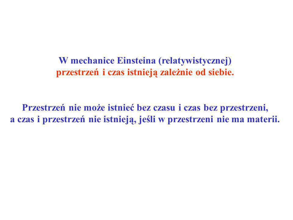 W mechanice Einsteina (relatywistycznej) przestrzeń i czas istnieją zależnie od siebie. Przestrzeń nie może istnieć bez czasu i czas bez przestrzeni,