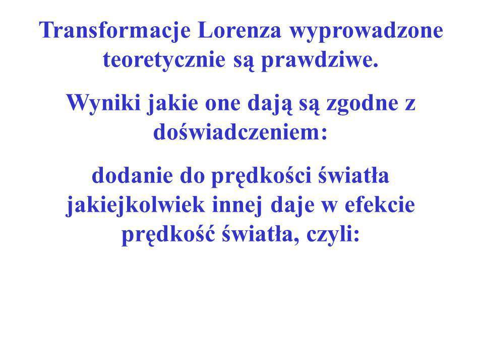 Transformacje Lorenza wyprowadzone teoretycznie są prawdziwe. Wyniki jakie one dają są zgodne z doświadczeniem: dodanie do prędkości światła jakiejkol