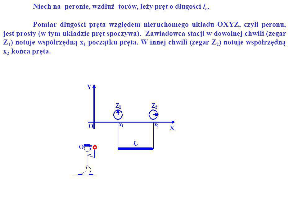 a)Względem peronu (względem nieruchomego układu OXYZ ). Niech na peronie, wzdłuż torów, leży pręt o długości l o. Pomiar długości pręta względem nieru
