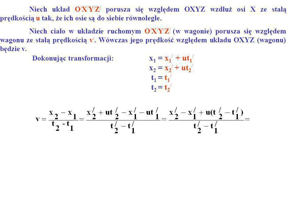 Dokonując transformacji: x 1 = x 1 / + ut 1 / x 2 = x 2 / + ut 2 / t 1 = t 1 / t 2 = t 2 / Niech układ O / X / Y / Z / porusza się względem OXYZ wzdłu