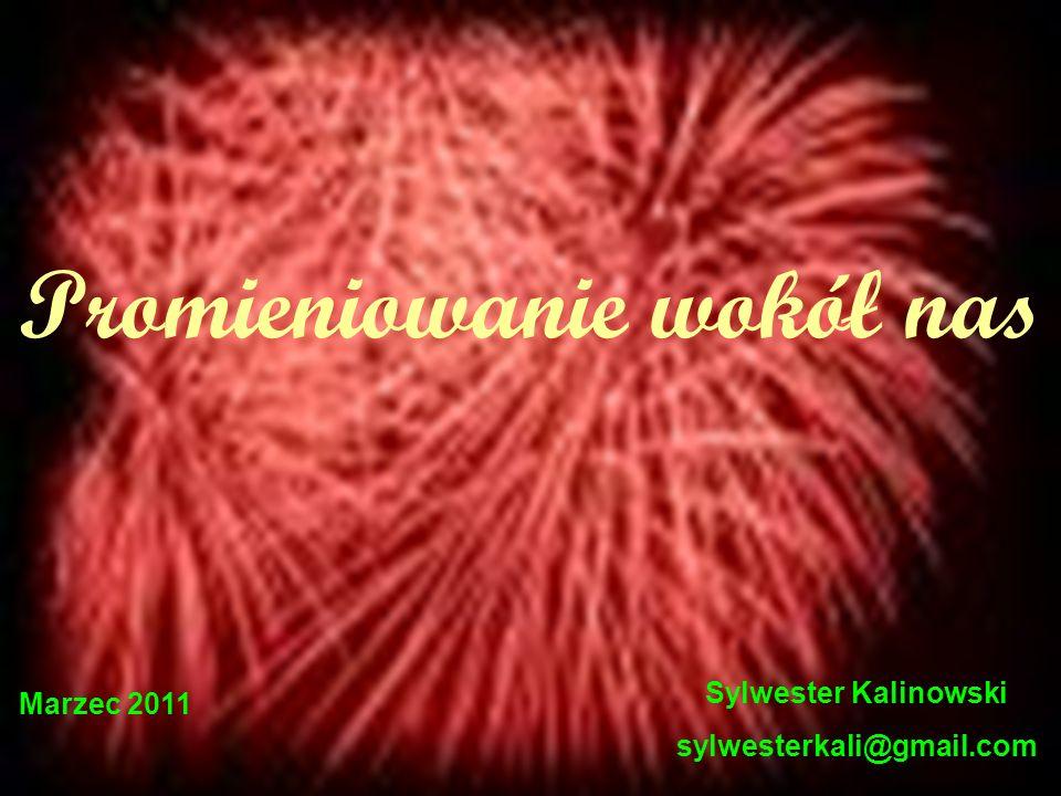 Promieniowanie wokół nas Sylwester Kalinowski sylwesterkali@gmail.com Marzec 2011