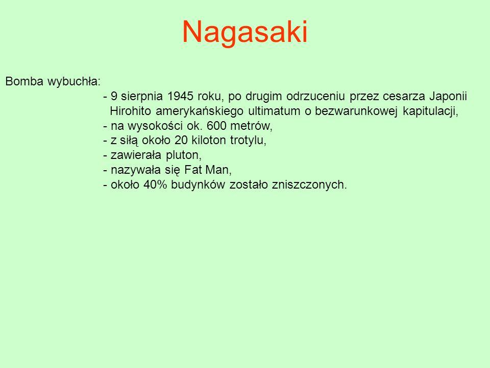 Nagasaki Bomba wybuchła: - 9 sierpnia 1945 roku, po drugim odrzuceniu przez cesarza Japonii Hirohito amerykańskiego ultimatum o bezwarunkowej kapitula