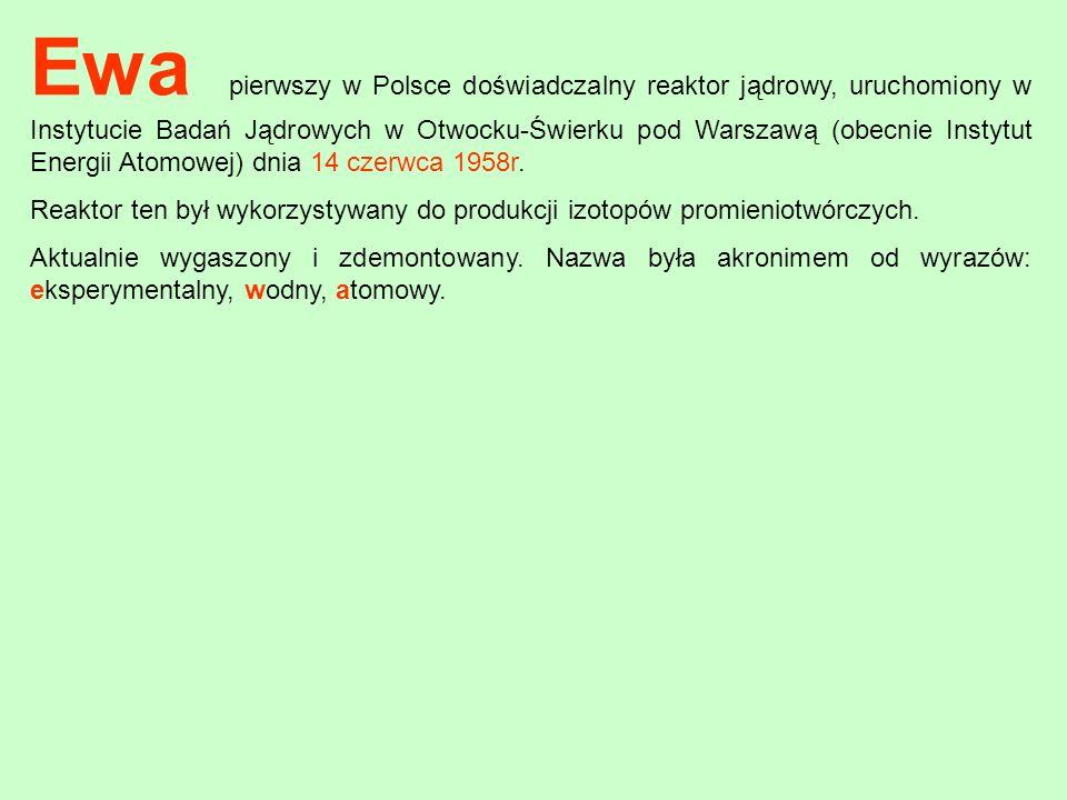Ewa pierwszy w Polsce doświadczalny reaktor jądrowy, uruchomiony w Instytucie Badań Jądrowych w Otwocku-Świerku pod Warszawą (obecnie Instytut Energii