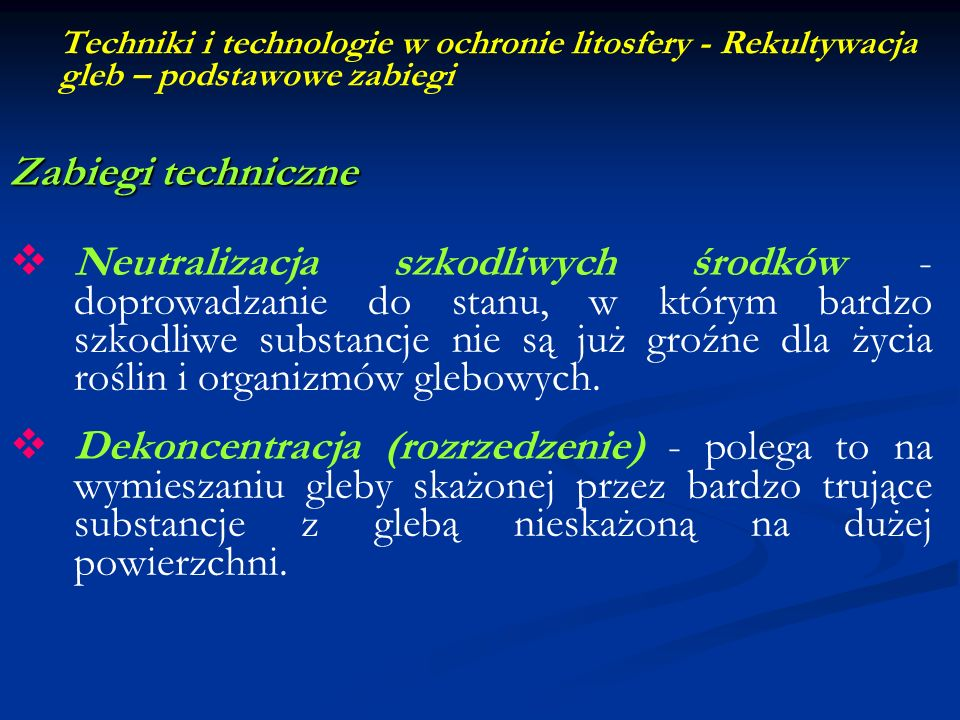 Techniki i technologie w ochronie litosfery - Rekultywacja gleb – podstawowe zabiegi Zabiegi techniczne Neutralizacja szkodliwych środków - doprowadza