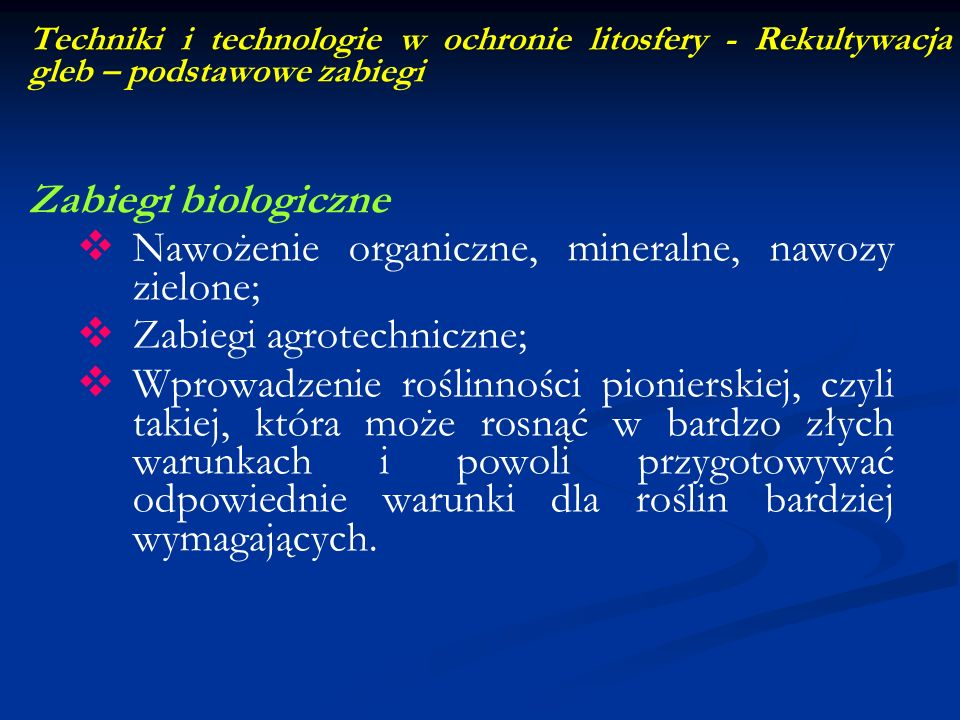 Techniki i technologie w ochronie litosfery - Rekultywacja gleb – podstawowe zabiegi Zabiegi biologiczne Nawożenie organiczne, mineralne, nawozy zielo