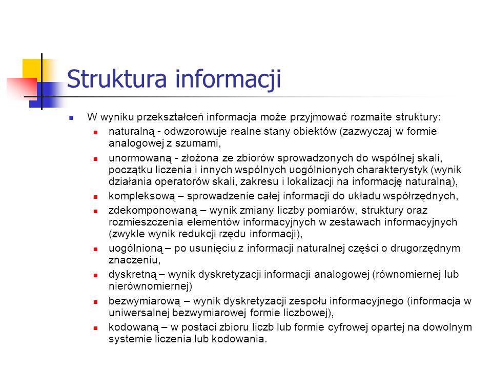 Struktura informacji W wyniku przekształceń informacja może przyjmować rozmaite struktury: naturalną - odwzorowuje realne stany obiektów (zazwyczaj w