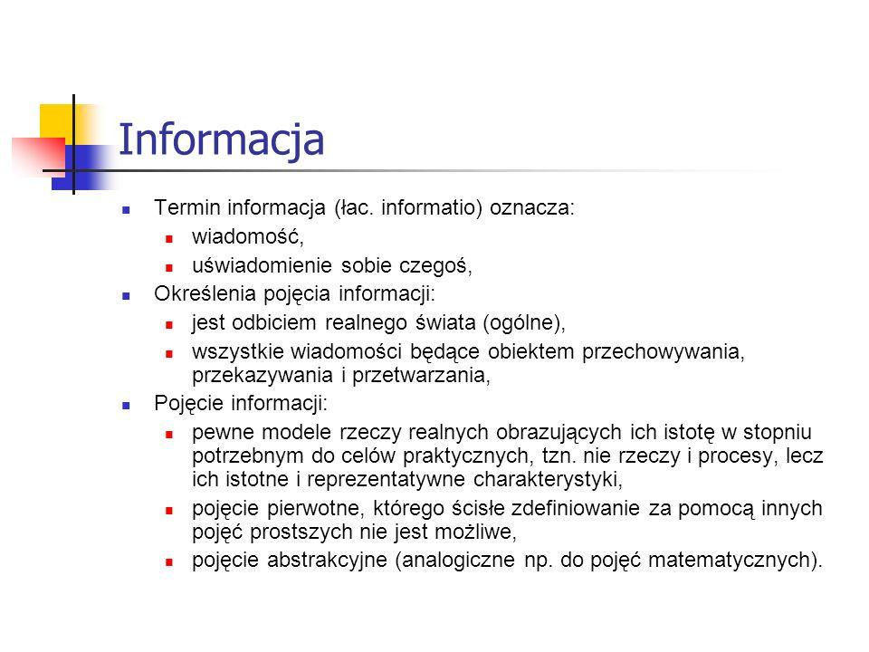 Informacja - definicja Rozpowszechnione definicje: Informacją nazywamy to wszystko, co można zużytkować do bardziej sprawnego wyboru działań prowadzących do realizacji pewnego celu, Dowolna wiadomość, na podstawie której odbiorca wiadomości opiera swoje działanie (przeprowadza, usprawnia).