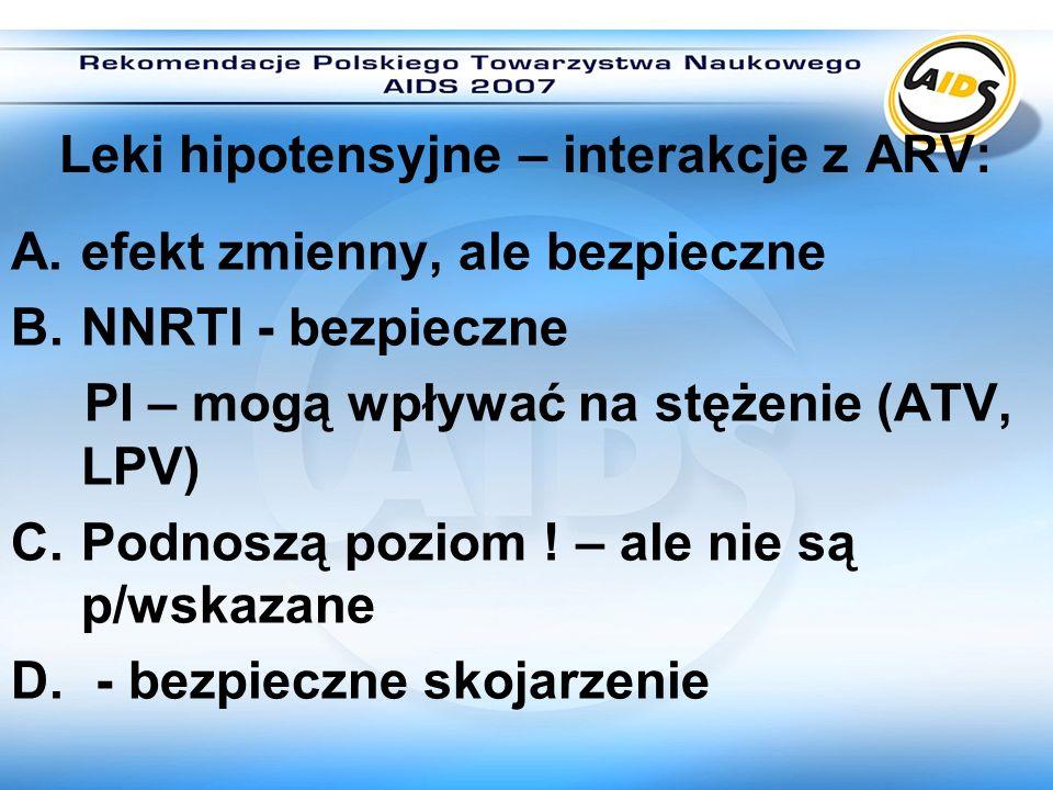 Leki hipotensyjne – interakcje z ARV: A.efekt zmienny, ale bezpieczne B.NNRTI - bezpieczne PI – mogą wpływać na stężenie (ATV, LPV) C.Podnoszą poziom