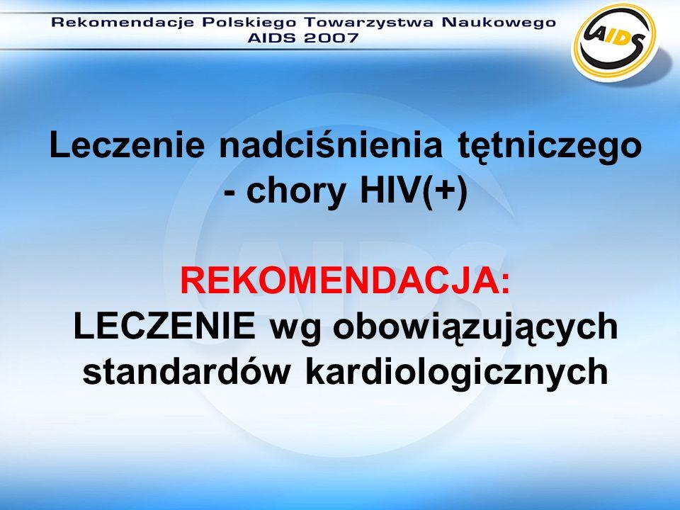 Leczenie nadciśnienia tętniczego - chory HIV(+) REKOMENDACJA: LECZENIE wg obowiązujących standardów kardiologicznych