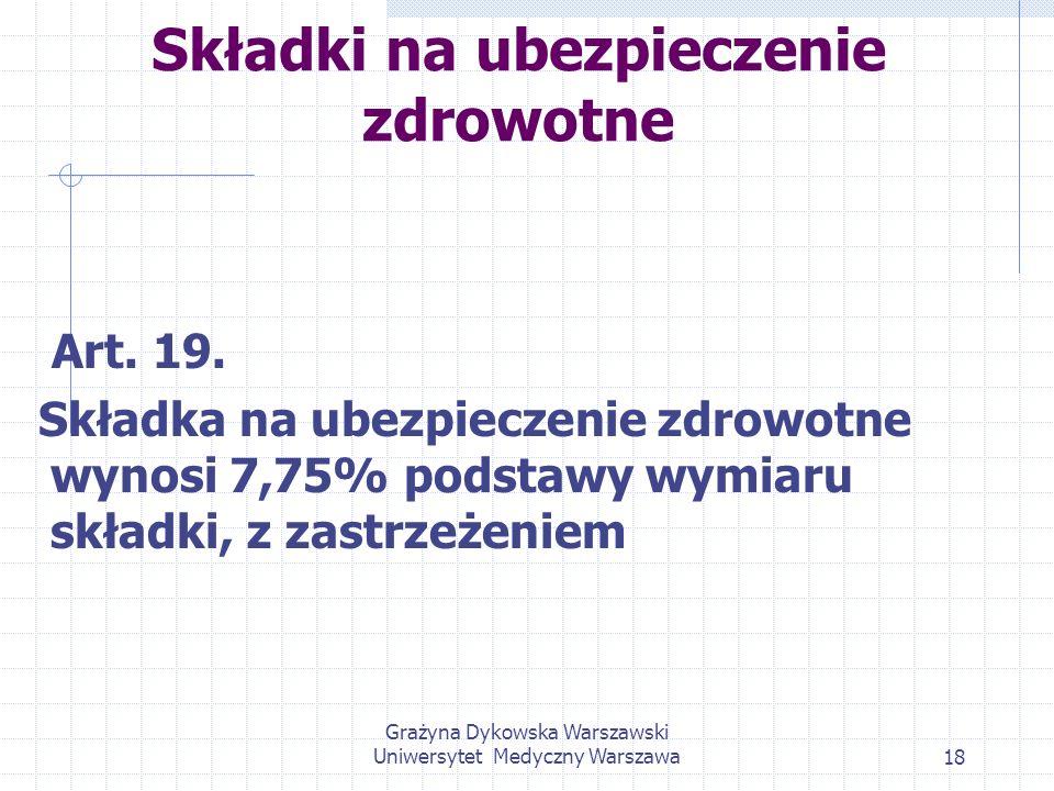 Grażyna Dykowska Warszawski Uniwersytet Medyczny Warszawa18 Składki na ubezpieczenie zdrowotne Art. 19. Składka na ubezpieczenie zdrowotne wynosi 7,75