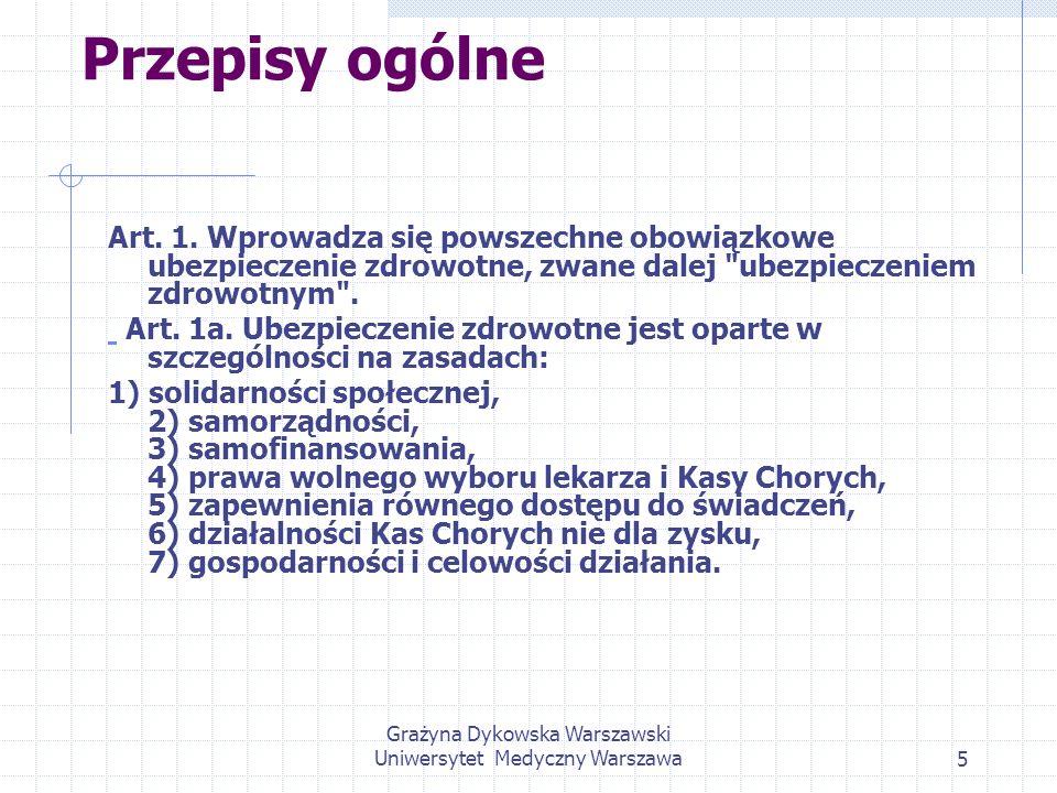 Grażyna Dykowska Warszawski Uniwersytet Medyczny Warszawa5 Przepisy ogólne Art. 1. Wprowadza się powszechne obowiązkowe ubezpieczenie zdrowotne, zwane
