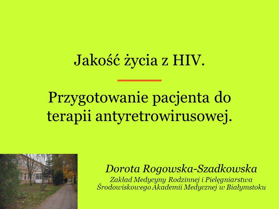 Jakość życia z HIV. Przygotowanie pacjenta do terapii antyretrowirusowej. Dorota Rogowska-Szadkowska Zakład Medycyny Rodzinnej i Pielęgniarstwa Środow