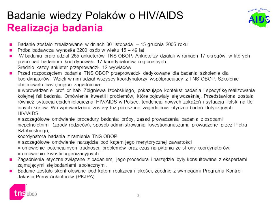 3 Badanie wiedzy Polaków o HIV/AIDS Realizacja badania Badanie zostało zrealizowane w dniach 30 listopada – 15 grudnia 2005 roku Próba badawcza wynosi
