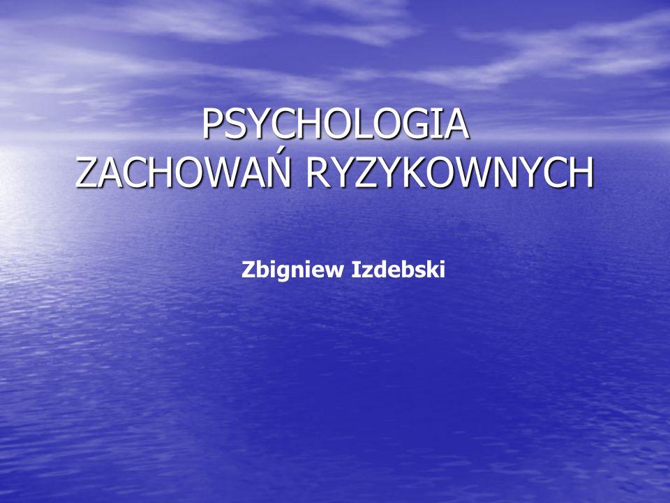 PSYCHOLOGIA ZACHOWAŃ RYZYKOWNYCH Zbigniew Izdebski