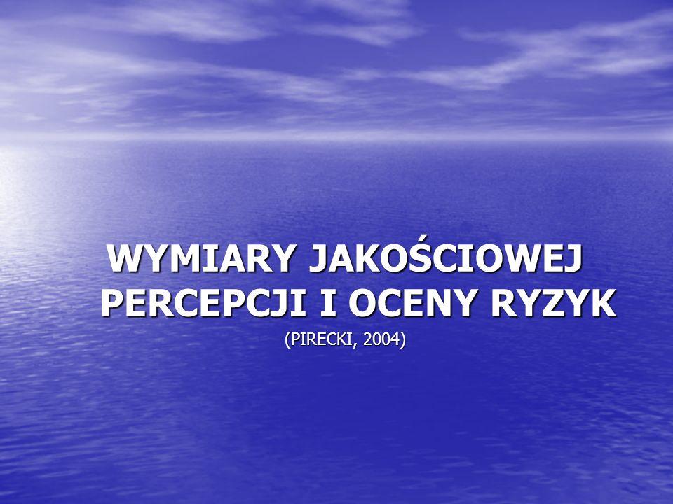 WYMIARY JAKOŚCIOWEJ PERCEPCJI I OCENY RYZYK (PIRECKI, 2004)