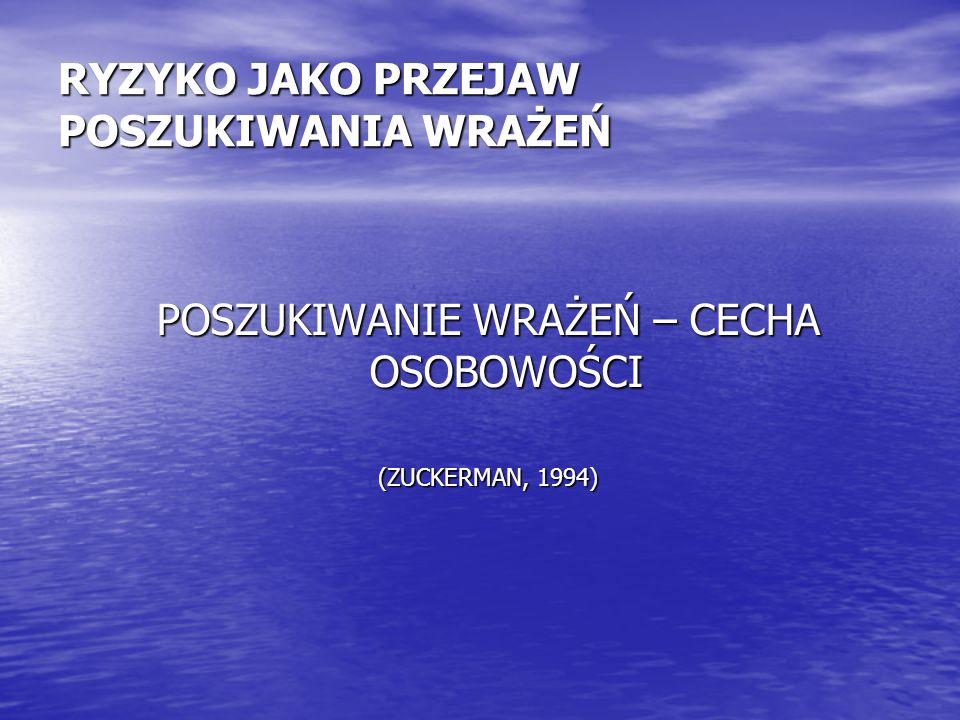 RYZYKO JAKO PRZEJAW POSZUKIWANIA WRAŻEŃ POSZUKIWANIE WRAŻEŃ – CECHA OSOBOWOŚCI (ZUCKERMAN, 1994)