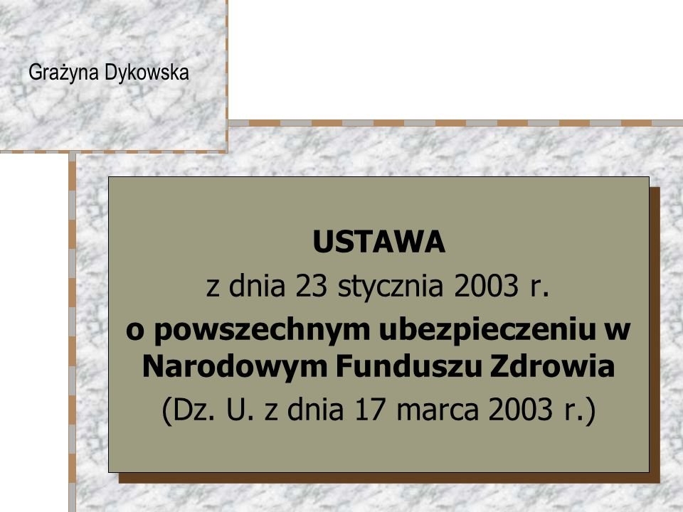 Grażyna Dykowska USTAWA z dnia 23 stycznia 2003 r. o powszechnym ubezpieczeniu w Narodowym Funduszu Zdrowia (Dz. U. z dnia 17 marca 2003 r.) USTAWA z