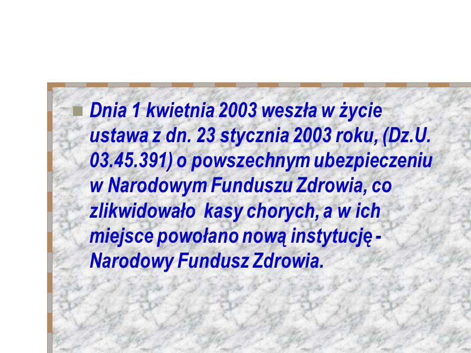 Dnia 1 kwietnia 2003 weszła w życie ustawa z dn. 23 stycznia 2003 roku, (Dz.U. 03.45.391) o powszechnym ubezpieczeniu w Narodowym Funduszu Zdrowia, co