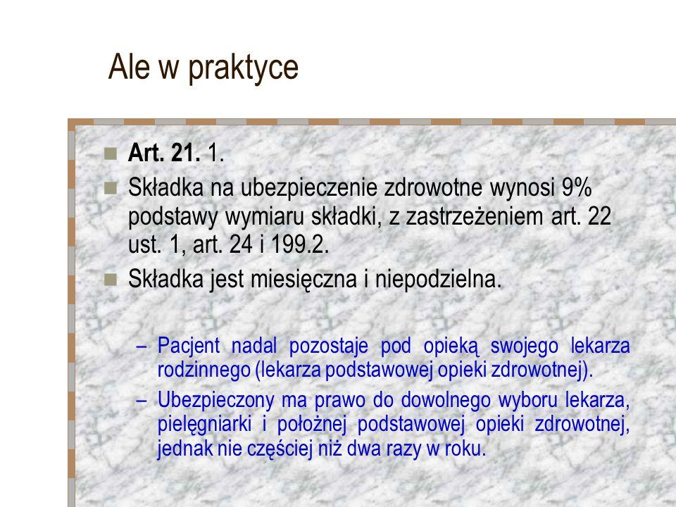 Ale w praktyce Art. 21. 1. Składka na ubezpieczenie zdrowotne wynosi 9% podstawy wymiaru składki, z zastrzeżeniem art. 22 ust. 1, art. 24 i 199.2. Skł