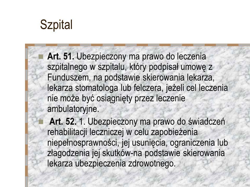 Szpital Art. 51. Ubezpieczony ma prawo do leczenia szpitalnego w szpitalu, który podpisał umowę z Funduszem, na podstawie skierowania lekarza, lekarza