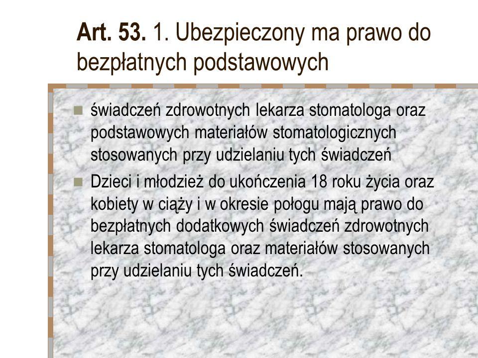 Art. 53. 1. Ubezpieczony ma prawo do bezpłatnych podstawowych świadczeń zdrowotnych lekarza stomatologa oraz podstawowych materiałów stomatologicznych