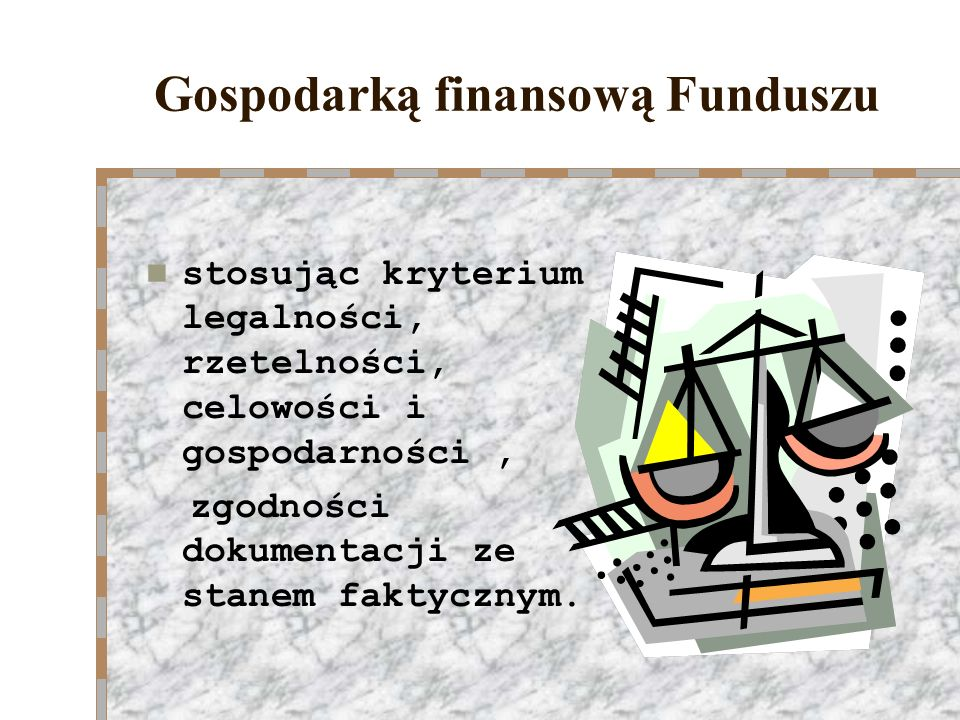 Gospodarką finansową Funduszu stosując kryterium legalności, rzetelności, celowości i gospodarności, zgodności dokumentacji ze stanem faktycznym.