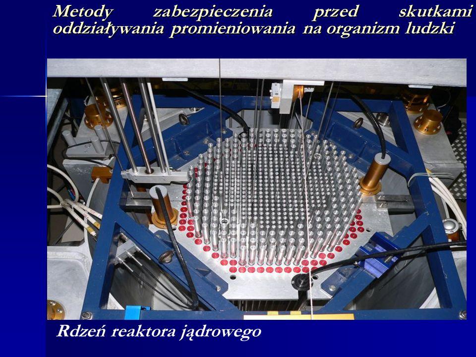 Metody zabezpieczenia przed skutkami oddziaływania promieniowania na organizm ludzki Rdzeń reaktora jądrowego