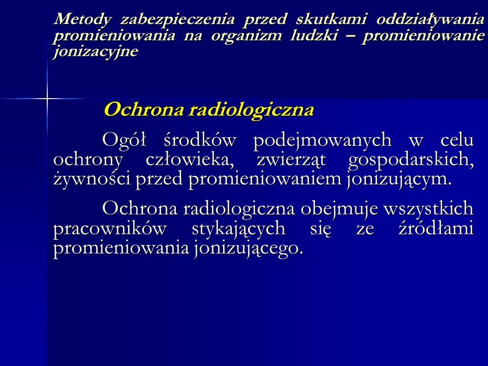 Metody zabezpieczenia przed skutkami oddziaływania promieniowania na organizm ludzki – promieniowanie jonizacyjne Ochrona radiologiczna Ogół środków p
