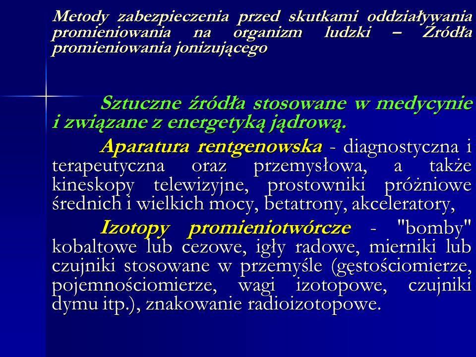Metody zabezpieczenia przed skutkami oddziaływania promieniowania na organizm ludzki – Źródła promieniowania jonizującego Sztuczne źródła stosowane w