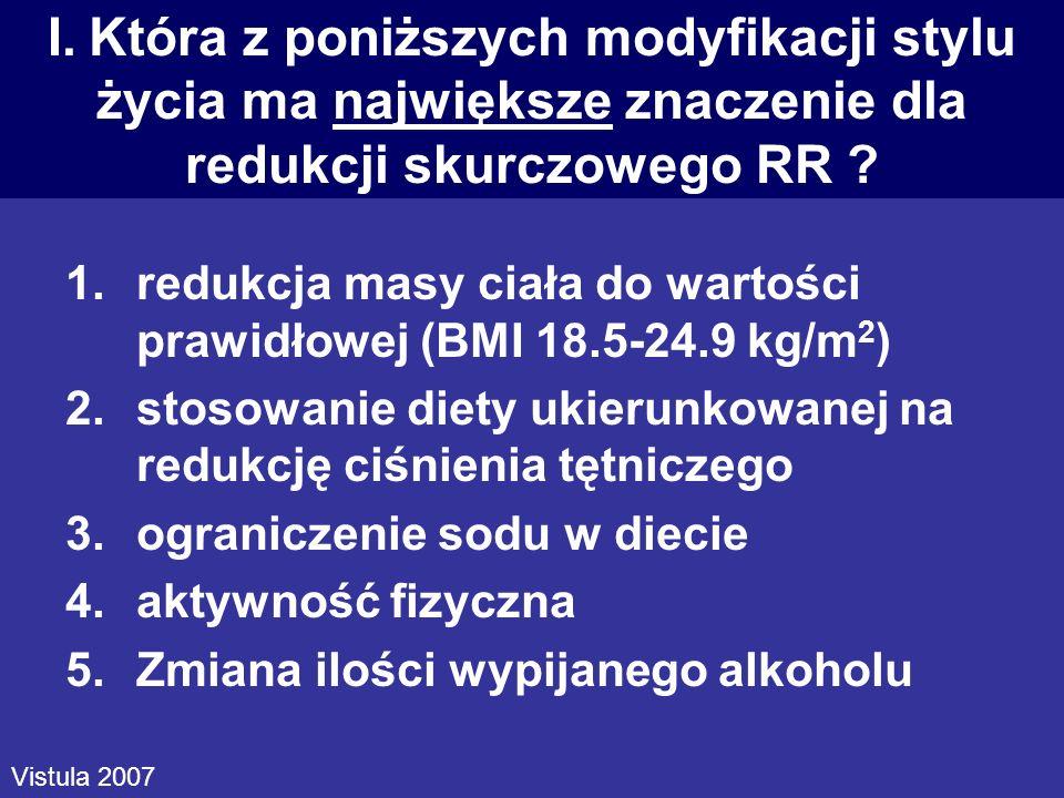 I. Która z poniższych modyfikacji stylu życia ma największe znaczenie dla redukcji skurczowego RR ? 1.redukcja masy ciała do wartości prawidłowej (BMI