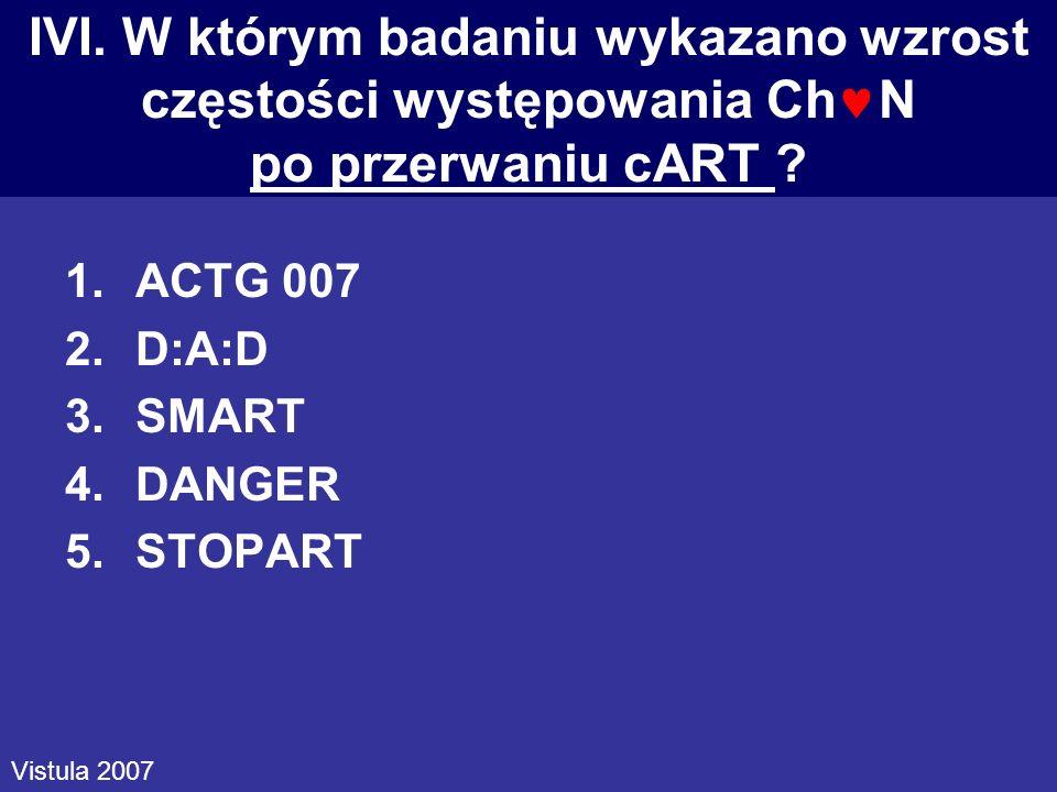 IVI. W którym badaniu wykazano wzrost częstości występowania Ch N po przerwaniu cART ? 1.ACTG 007 2.D:A:D 3.SMART 4.DANGER 5.STOPART Vistula 2007